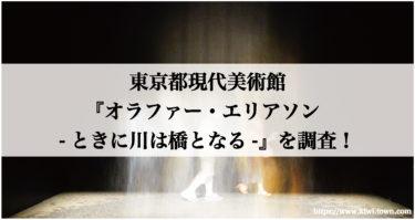 東京都現代美術館『オラファー・エリアソン -ときに川は橋となる-』を調査!